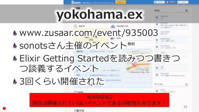 yokohama.ex www.zusaar.com/event/935003 sonotsさん主催のイベント Elixir Getting Startedを読みつつ書きつ つ談義するイベント 3回くらい開催された 98 WARNING...