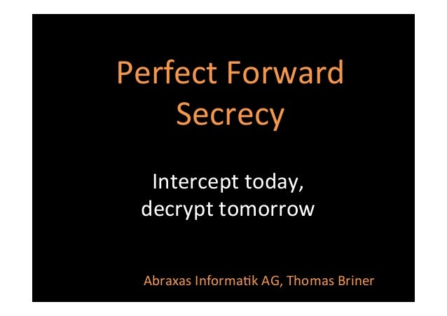 Perfect	   Forward	    Secrecy	    Intercept	   today,	   	    decrypt	   tomorrow	    Abraxas	   Informa8k	   AG,	   Thom...