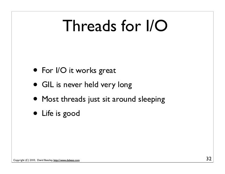 Threads for I/O                • For I/O it works great                • GIL is never held very long                • Most...