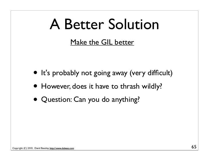 A Better Solution                                                    Make the GIL better                  • Its probably n...