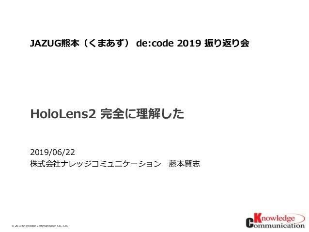 © 2019/6/23Knowledge Communication Co., Ltd. HoloLens2 完全に理解した 2019/06/22 株式会社ナレッジコミュニケーション 藤本賢志 JAZUG熊本(くまあず) de:code 201...