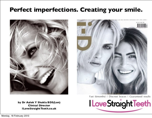 Perfect imperfections. Creating your smile.  by Dr Aalok Y Shukla BDS(Lon) Clinical Director ILoveStraightTeeth.co.uk Mond...
