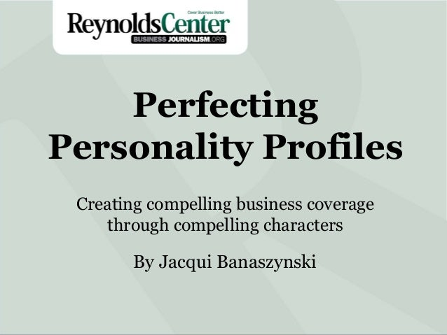 Perfecting Personality Profiles Creating compelling business coverage through compelling characters  By Jacqui Banaszynski