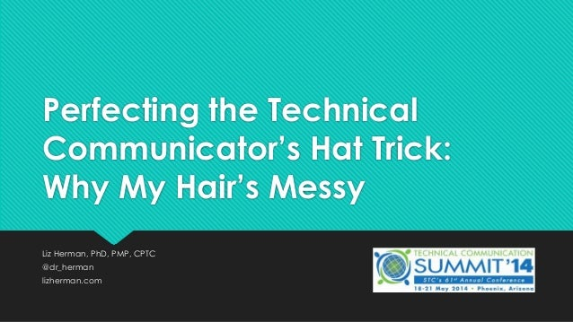 Perfecting the Technical Communicator's Hat Trick: Why My Hair's Messy Liz Herman, PhD, PMP, CPTC @dr_herman lizherman.com