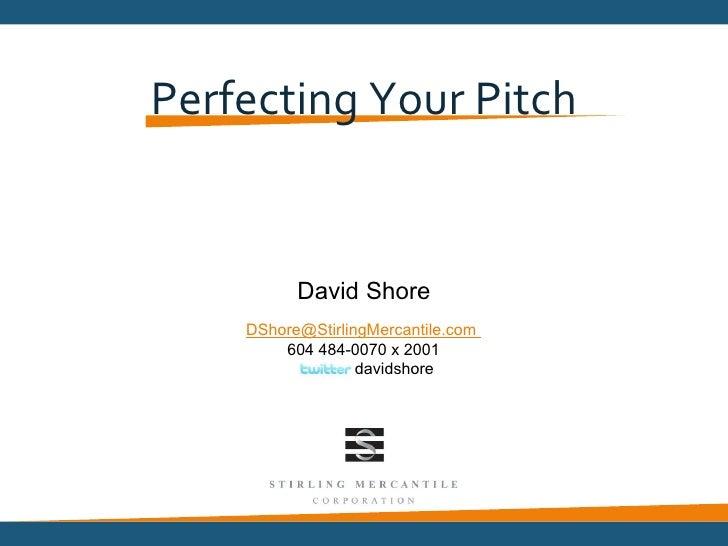 Perfecting Your Pitch          David Shore    DShore@StirlingMercantile.com        604 484-0070 x 2001                  da...