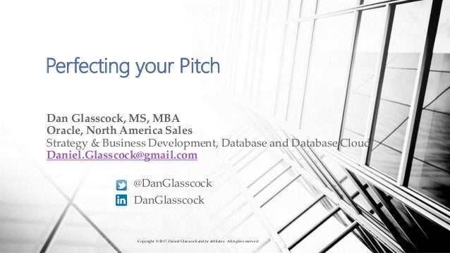 Perfecting your Pitch Dan Glasscock, MS, MBA Oracle, North America Sales Strategy & Business Development, Database and Dat...
