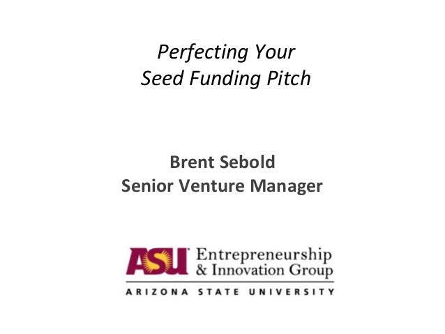 Perfecting Your Seed Funding Pitch Brent Sebold Senior Venture Manager