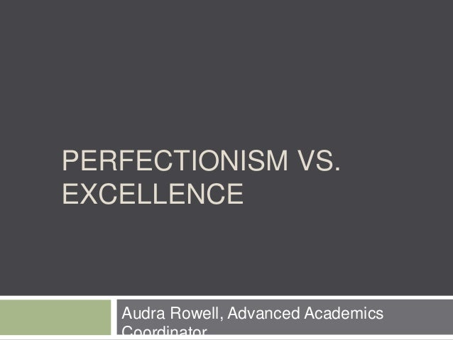 PERFECTIONISM VS. EXCELLENCE Audra Rowell, Advanced Academics Coordinator