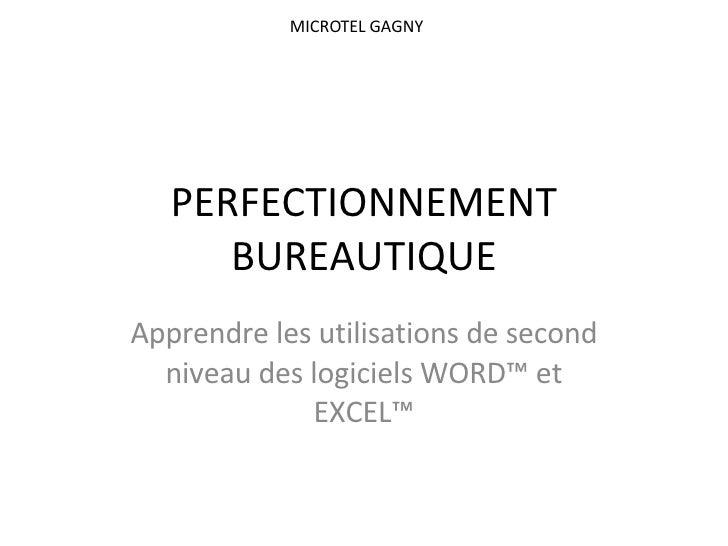 PERFECTIONNEMENT BUREAUTIQUE Apprendre les utilisations de second niveau des logiciels WORD™ et EXCEL™ MICROTEL GAGNY