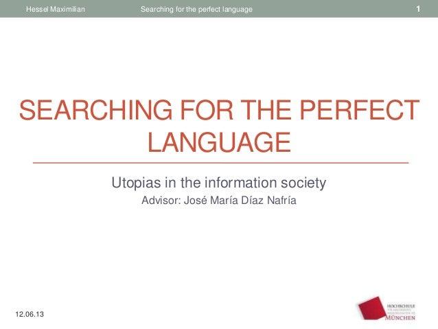 SEARCHING FOR THE PERFECTLANGUAGEUtopias in the information societyAdvisor: José María Díaz NafríaHessel Maximilian Search...