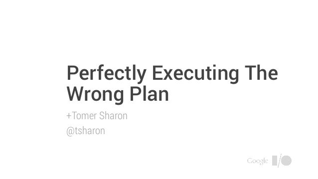 Perfectly Executing The Wrong Plan +Tomer Sharon @tsharon