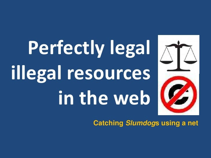 Perfectly legal illegal resources       in the web           Catching Slumdogs using a net