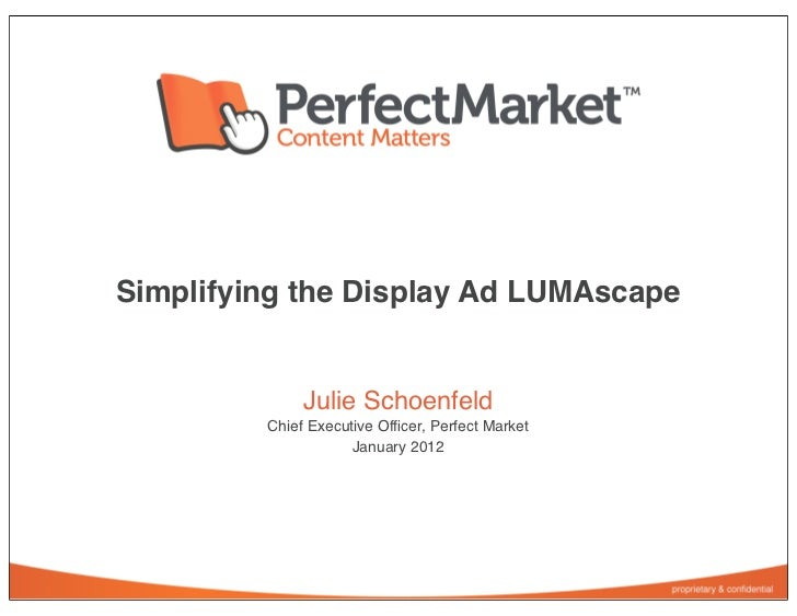 Simplifying the Display Ad LUMAscape              Julie Schoenfeld         Chief Executive Officer, Perfect Market         ...