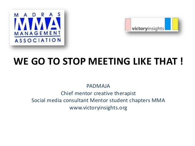 WE GO TO STOP MEETING LIKE THAT ! PADMAJA Chief mentor creative therapist Social media consultant Mentor student chapters ...