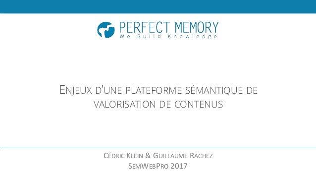 ENJEUX D'UNE PLATEFORME SÉMANTIQUE DE VALORISATION DE CONTENUS CÉDRIC KLEIN & GUILLAUME RACHEZ SEMWEBPRO 2017