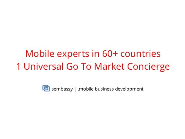 Mobile experts in 60+ countries1 Universal Go To Market Concierge       sembassy | .mobile business development