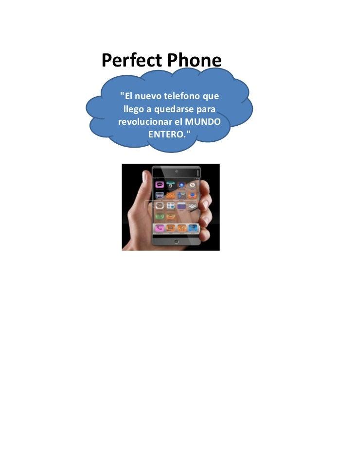 """Perfect Phone  """"El nuevo telefono que   llego a quedarse para revolucionar el MUNDO         ENTERO."""""""