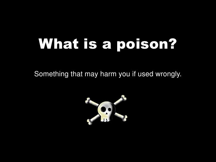 What is a poison?<br />Something that may harm you if used wrongly. <br />