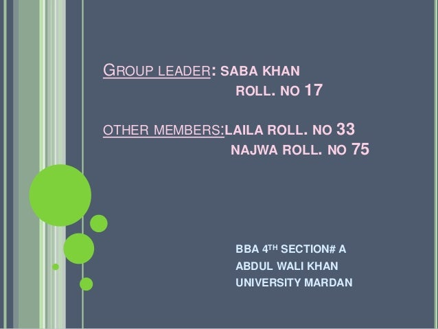 GROUP LEADER: SABA KHAN ROLL. NO 17 OTHER MEMBERS:LAILA ROLL. NO 33 NAJWA ROLL. NO 75 BBA 4TH SECTION# A ABDUL WALI KHAN U...