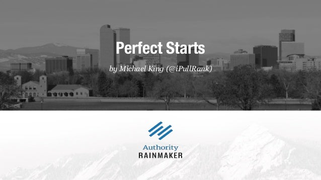by Michael King (@iPullRank) Perfect Starts