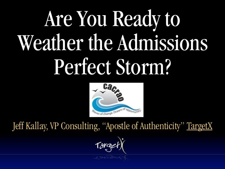 "Are You Ready to Weather the Admissions     Perfect Storm?Jeff Kallay, VP Consulting, ""Apostle of Authenticity"" TargetX"