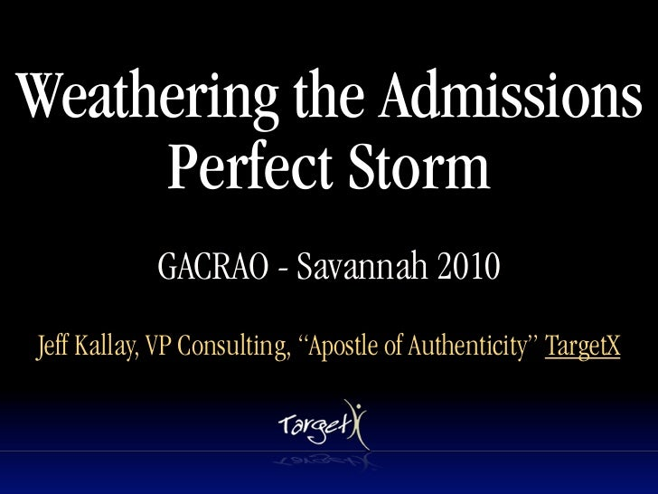 "Weathering the Admissions      Perfect Storm             GACRAO - Savannah 2010 Jeff Kallay, VP Consulting, ""Apostle of Au..."