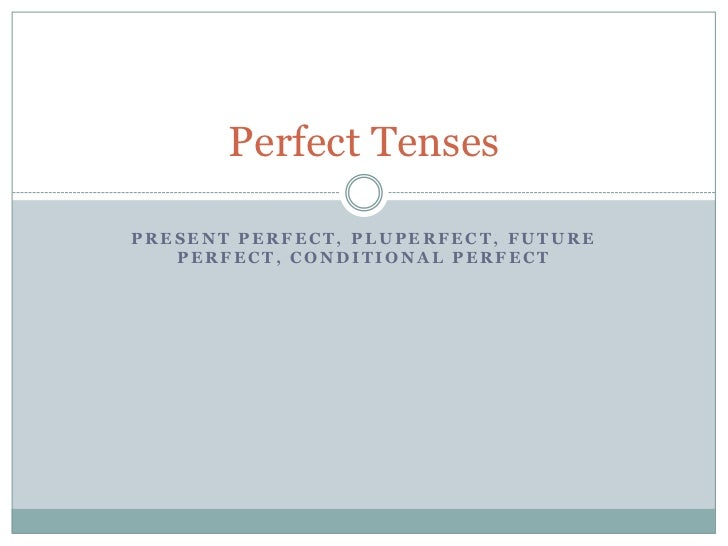 Perfect TensesPRESENT PERFECT, PLUPERFECT, FUTURE   PERFECT, CONDITIONAL PERFECT