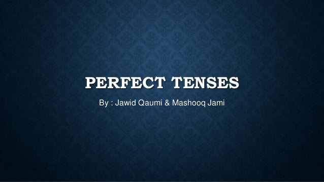 PERFECT TENSES By : Jawid Qaumi & Mashooq Jami