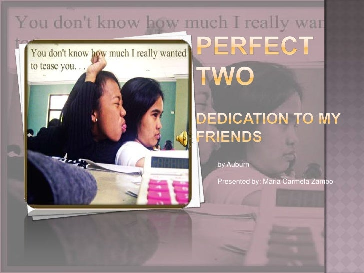 Perfect TWOdedication to my friends<br />by Auburn<br />Presented by: Maria Carmela Zambo<br />