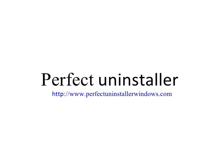 Perfect  uninstaller  http :// www.perfectuninstallerwindows.com