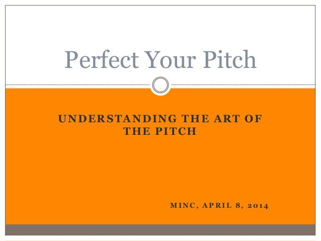 UNDERSTANDING THE ART OF THE PITCH M I N C , A P R I L 8 , 2 0 1 4 Perfect Your Pitch