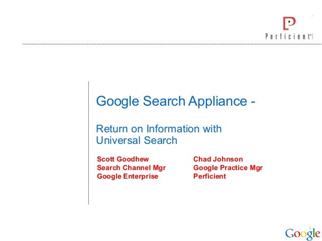 1 Google Search Appliance - Return on Information with Universal Search Scott Goodhew Chad Johnson Search Channel Mgr Goog...