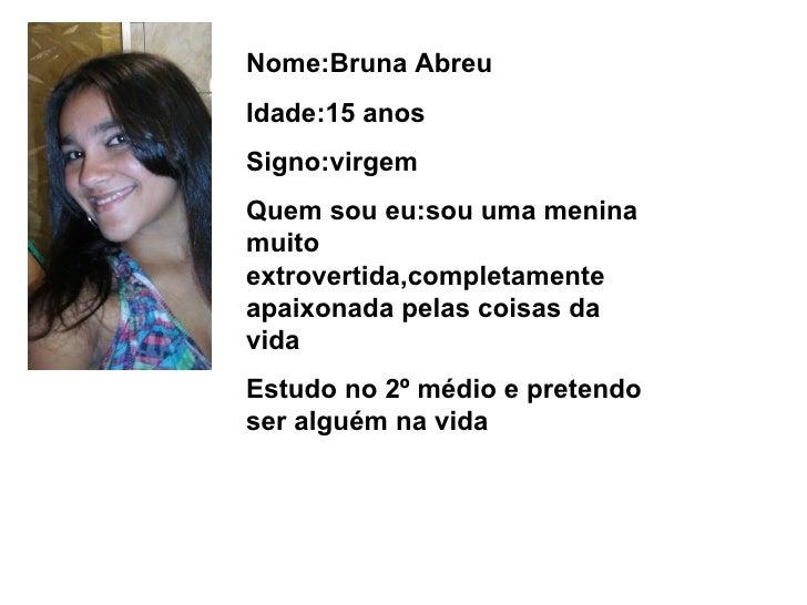 Nome:Bruna Abreu Idade:15 anos Signo:virgem Quem sou eu:sou uma menina muito extrovertida,completamente apaixonada pelas c...