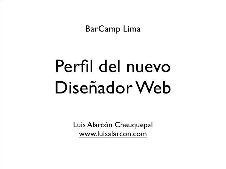 BarCamp Lima    Perfil del nuevo Diseñador Web   Luis Alarcón Cheuquepal     www.luisalarcon.com