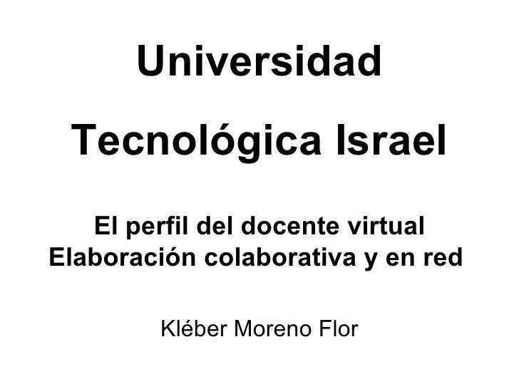 El perfil del docente virtual Elaboraci ón colaborativa y en red  Kl éber Moreno Flor Universidad Tecnol ógica Israel