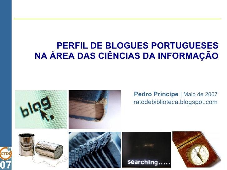 PERFIL DE BLOGUES PORTUGUESES NA ÁREA DAS CIÊNCIAS DA INFORMAÇÃO Pedro Príncipe  |   Maio de 2007 ratodebiblioteca.blogspo...