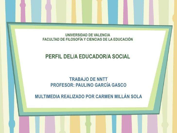 UNIVERSIDAD DE VALENCIA FACULTAD DE FILOSOFÍA Y CIENCIAS DE LA EDUCACIÓN PERFIL DEL/A EDUCADOR/A SOCIAL TRABAJO DE NNTT PR...