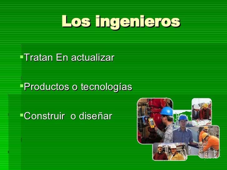 Los ingenieros   <ul><li>Tratan En actualizar  </li></ul><ul><li>Productos o tecnologías </li></ul><ul><li>Construir  o di...