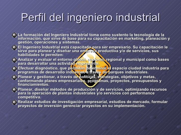 Perfil del ingeniero industrial <ul><li>La formación del Ingeniero Industrial toma como sustento la tecnología de la infor...