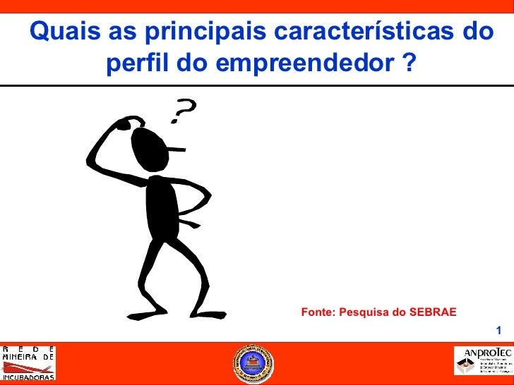 <ul><li>Fonte: Pesquisa do SEBRAE </li></ul>Quais as principais características do perfil do empreendedor ?