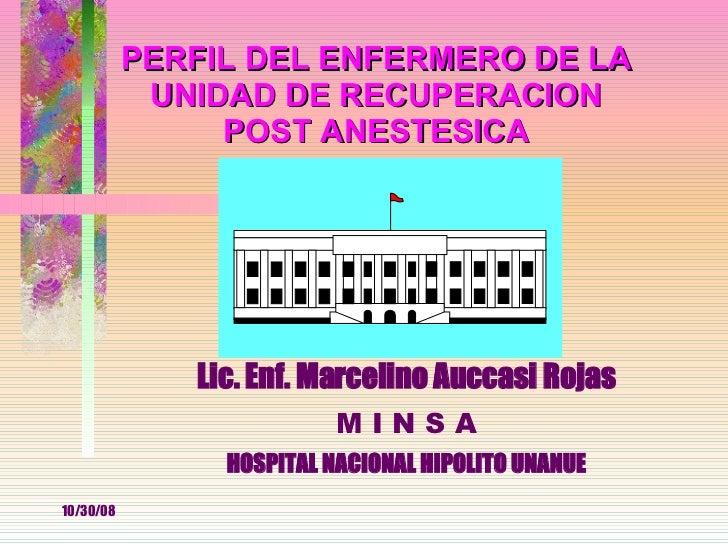 Lic. Enf. Marcelino Auccasi Rojas M I N S A HOSPITAL NACIONAL HIPOLITO UNANUE PERFIL DEL ENFERMERO DE LA UNIDAD DE RECUPER...