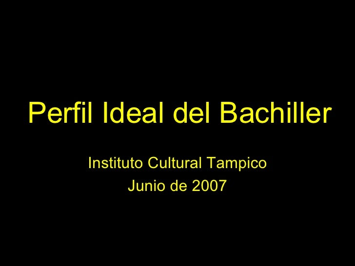 Perfil Ideal del Bachiller Instituto Cultural Tampico Junio de 2007