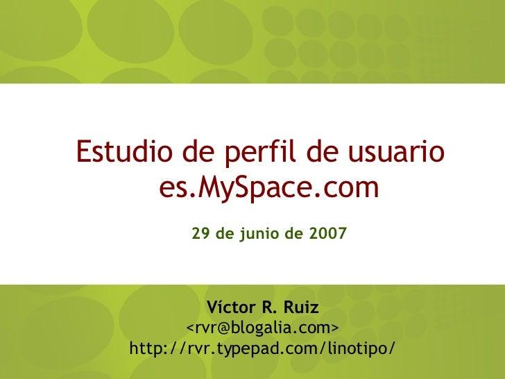 Estudio de perfil de usuario es.MySpace.com 29 de junio de 2007 <ul><ul><li>Víctor R. Ruiz </li></ul></ul><ul><ul><li>< [e...