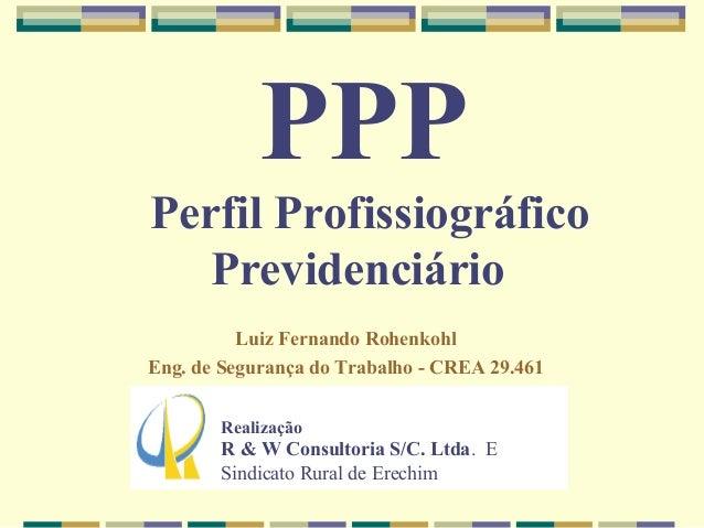 PPP Perfil Profissiográfico Previdenciário Luiz Fernando Rohenkohl Eng. de Segurança do Trabalho - CREA 29.461 Realização ...