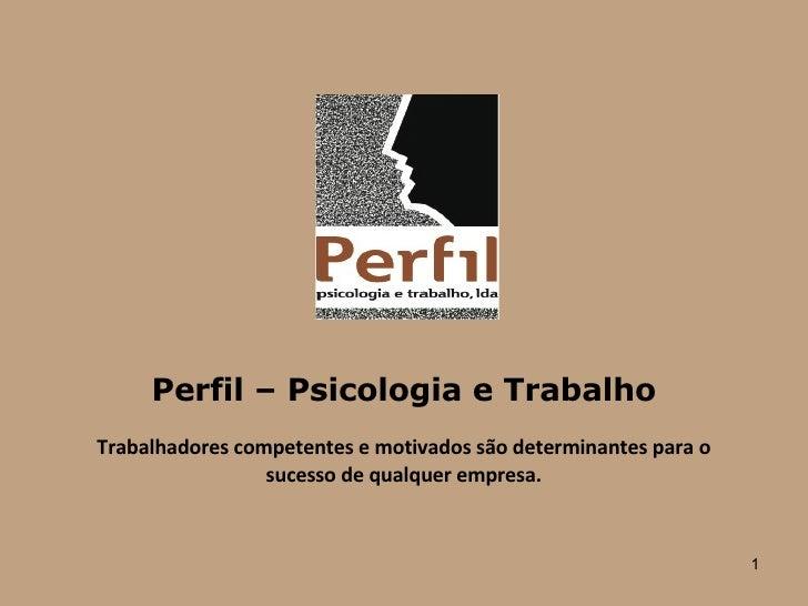 Perfil – Psicologia e Trabalho Trabalhadores competentes e motivados são determinantes para o sucesso de qualquer empresa.