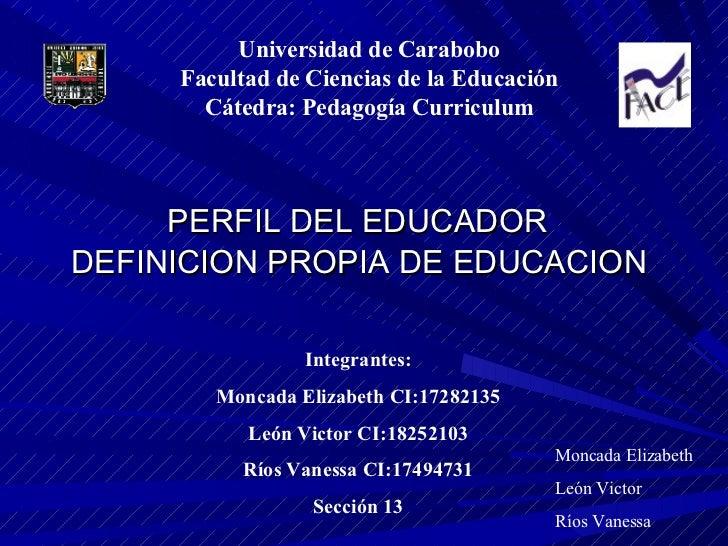 <ul><li>PERFIL DEL EDUCADOR DEFINICION PROPIA DE EDUCACION </li></ul>Universidad de Carabobo Facultad de Ciencias de la Ed...