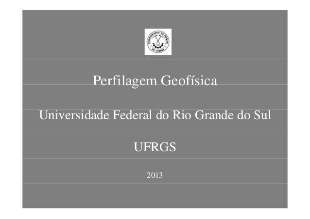 Perfilagem GeofísicaPerfilagem Geofísica Universidade Federal do Rio Grande do Sul UFRGS 2013