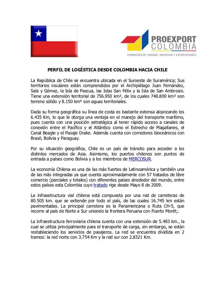 PERFIL DE LOGÍSTICA DESDE COLOMBIA HACIA CHILELa República de Chile se encuentra ubicada en el Suroeste de Suramérica; Sus...