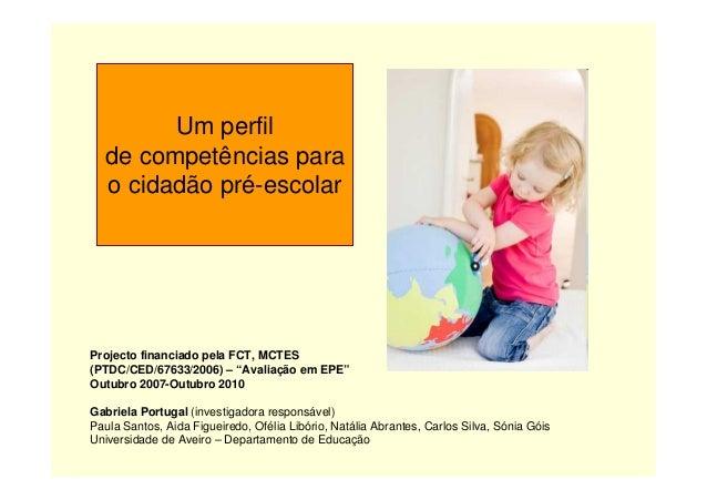 """Um perfil de competências para o cidadão pré-escolar Projecto financiado pela FCT, MCTES (PTDC/CED/67633/2006) – """"Avaliaçã..."""