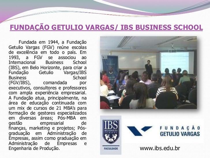 FUNDAÇÃO GETULIO VARGAS/ IBS BUSINESS SCHOOL<br />       Fundada em 1944, a Fundação Getulio Vargas (FGV) reúne escolas de...